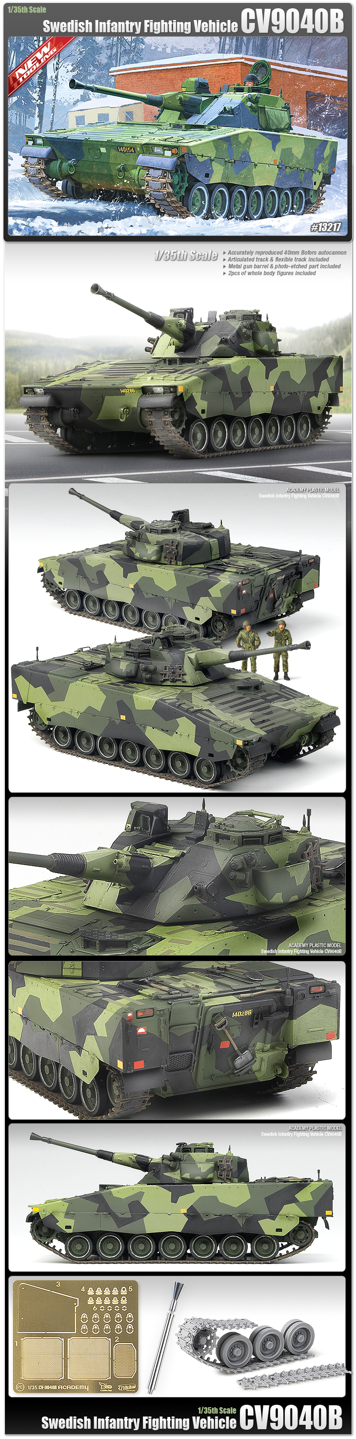 Academy 13217 1:35 CV9040B Swedish Infantry Fighting Vehicle This is an Academy 13217 1/35 CV9040B Swedish Infantry Tank. CV-9040B Swedish Infantry Fighting Vehicle. The Combat Vehicle 90 (CV90) or Stridsfordon 90 (Strf 90) is a Swedish infantry fighting vehicle produced by BAE Systems. In 1984, the Swedish army requested a unique vehicle with high mobility, air defence and anti-tank capability, with high survivability and protection. five prototypes were developed and were tested during extensive trials. The first deliveries started in 1993, and now over 1000 CV90s have been delivered worldwide. Its armor is capable of withstanding 30mm armour-piercing fin-stabilized discarding sabot (APFSDS). The CV90 has a two-man turret, armed with Bofors 40 mm cannon and coaxial 7.62 mm machine gun. It also carries two clusters of four smoke grenade launchers positioned on each side of the turret. Academy s kit is precise in every way. Details and options abound. Choose the single flexible tracks or the purist can construct the extensive, individual section, articulated tracks. The 40mm Bofors cannon is very accurately produced in metal, along with 28 photo-etched parts. Hatches can be displayed open or closed and the turret and cannon are positionable. Academy included decals, clear parts, two soldier figures, along with precise camo painting instructions to complete this magnificent 1/35 scale kit.Condition: Factory NewOperational Status: FunctionalThis item is brand new from the factory.Original Box: YesManufacturer: AcademyModel Number: 13217MSRP: $58.00Category 1: Model KitsCategory 2: 1:32 ScaleAvailability: Ships in 1 Business Day!The Trainz SKU for this item is P11998317. Track: 11998317 - No Location Assigned - 001 - TrainzAuctionGroup00UNK - TDIDUNK